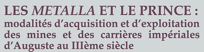 Les metalla et le prince : modalités d'acquisition et d'exploitation des mines et des carrières impériales d'Auguste au IIIe siècle